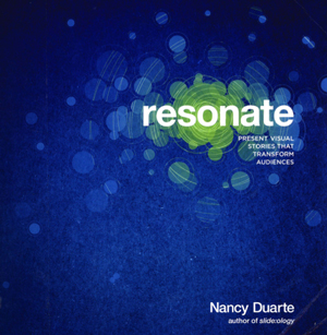 Resonate: Present Visual Stories that Transform Audiences by Nancy Duarte